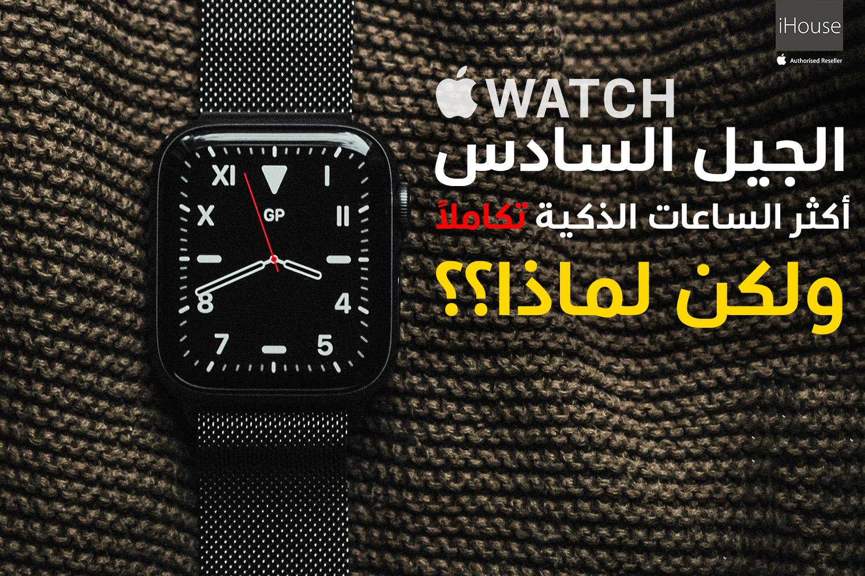 مراجعة ساعة Apple Watch Series 6.. أكثر الساعات الذكية تكاملاً حتى الآن
